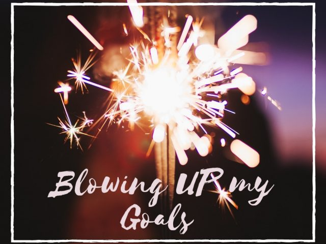 Blowing UP my Goals